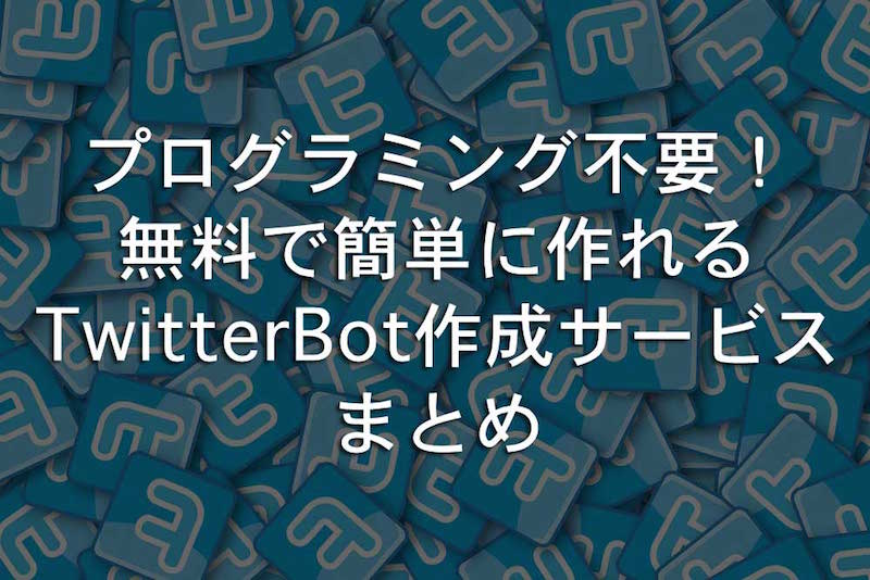 プログラミング不要で無料で簡単に作れるのTwitterBot作成サービスまとめ
